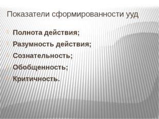 Показатели сформированности ууд Полнота действия; Разумность действия; Сознат