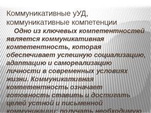 Коммуникативные уУД, коммуникативные компетенции Одно из ключевых компетентно