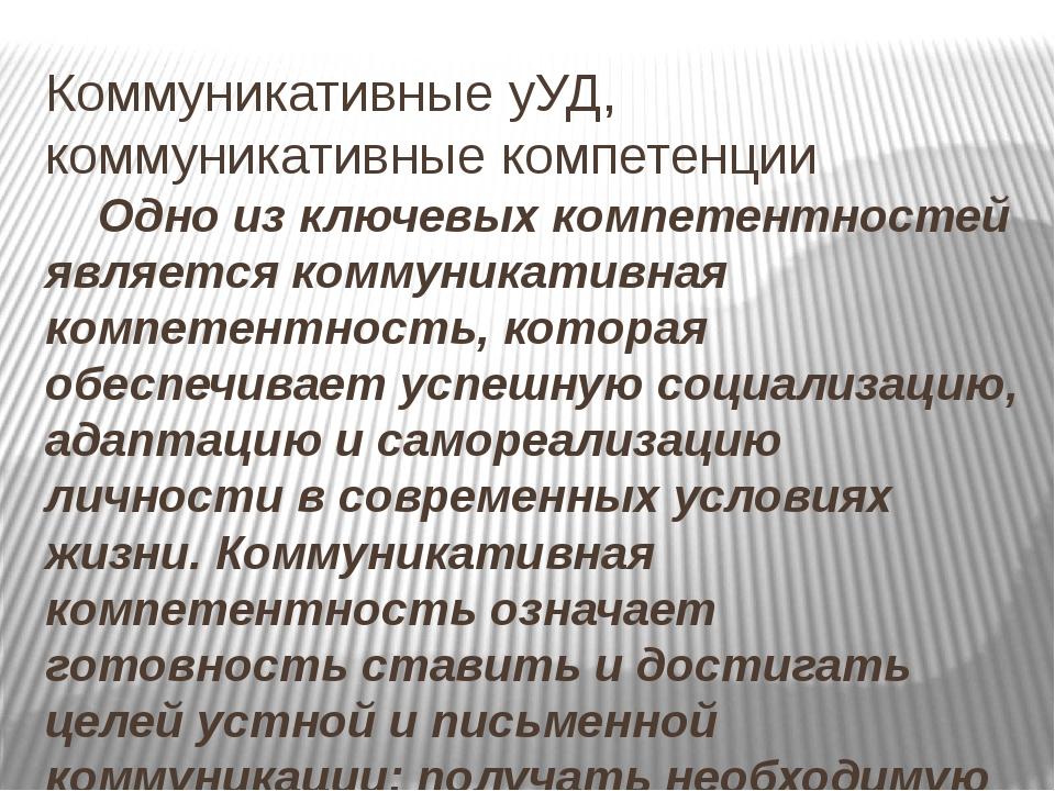 Коммуникативные уУД, коммуникативные компетенции Одно из ключевых компетентно...