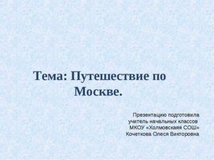 Тема: Путешествие по Москве. Презентацию подготовила учитель начальных классо