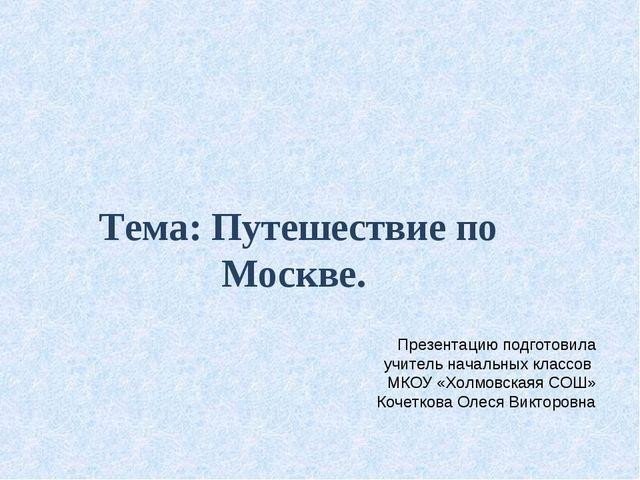Тема: Путешествие по Москве. Презентацию подготовила учитель начальных классо...