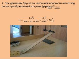 7. При движении бруска по наклонной плоскости ma=N+mg после преобразований по
