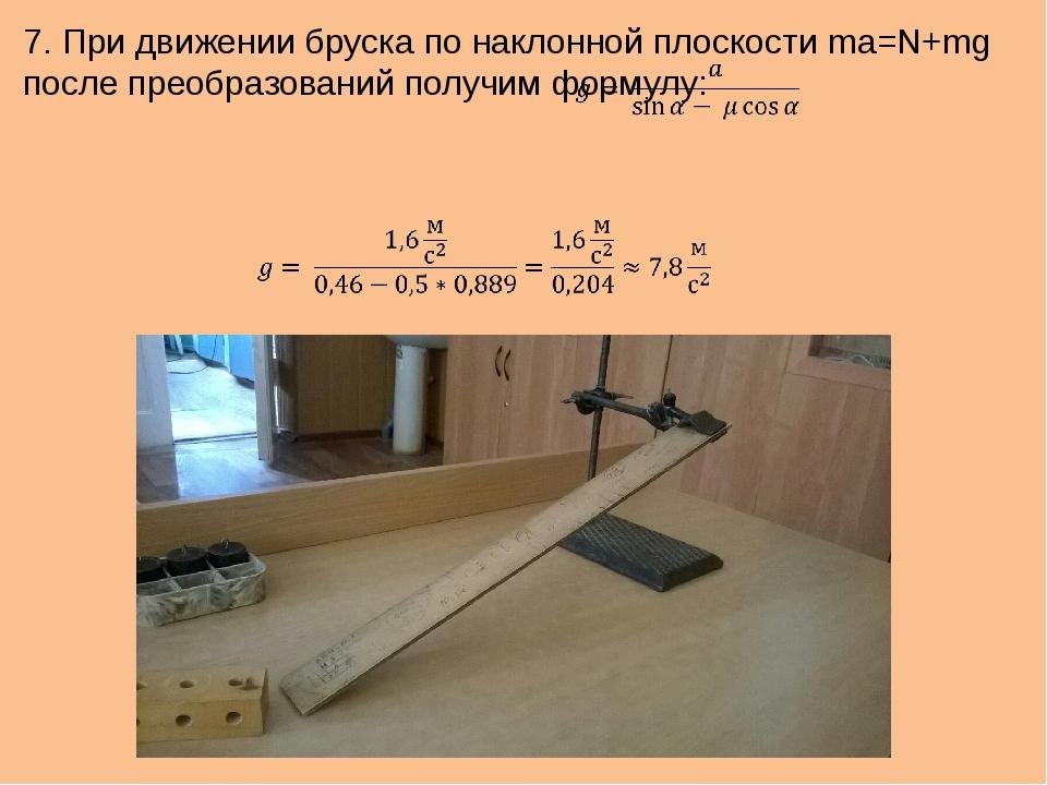 7. При движении бруска по наклонной плоскости ma=N+mg после преобразований по...