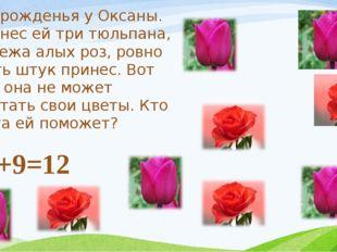 День рожденья у Оксаны. Я принес ей три тюльпана, а Сережа алых роз, ровно де