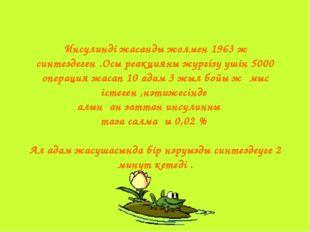 Инсулинді жасанды жолмен 1963 ж синтездеген .Осы реакцияны жүргізу үшін 5000