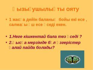 Қызығушылықты ояту 1 жасқа дейін баланың бойы екі есе , салмағы үш есе өседі