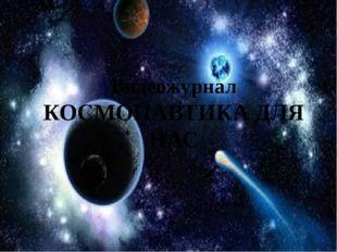 Видеожурнал КОСМОНАВТИКА ДЛЯ НАС
