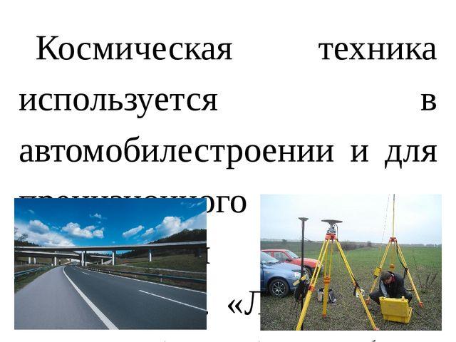 Космическая техника используется в автомобилестроении и для прецизионного опр...