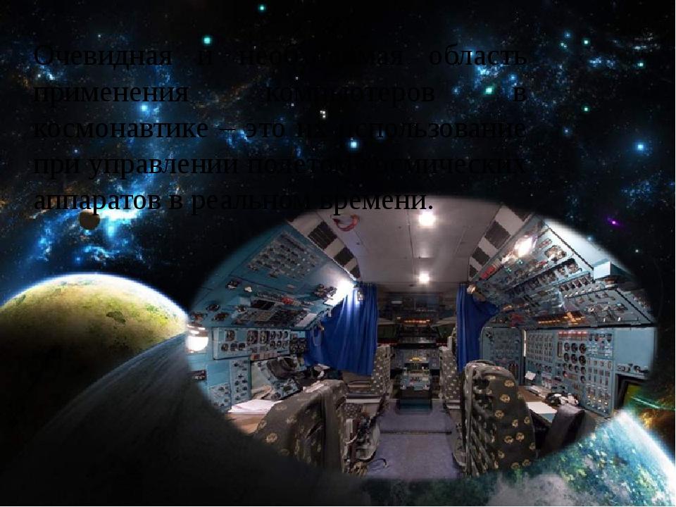 Очевидная и необходимая область применения компьютеров в космонавтике – это...