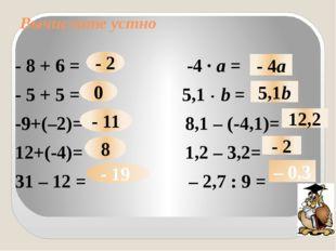 Вычислите устно - 8 + 6 = -4 · а = - 5 + 5 = 5,1 · b = -9+(–2)= 8,1 – (-4,1)=