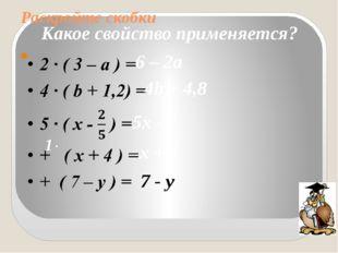 Раскройте скобки  Какое свойство применяется? 6 – 2а 4b + 4,8 5х - 2 1· х +