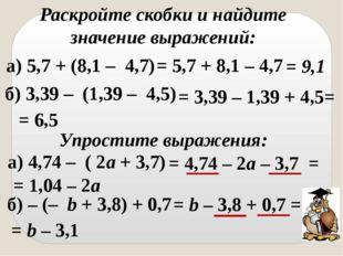 Раскройте скобки и найдите значение выражений: а) 5,7 + (8,1 – 4,7) = 5,7 +
