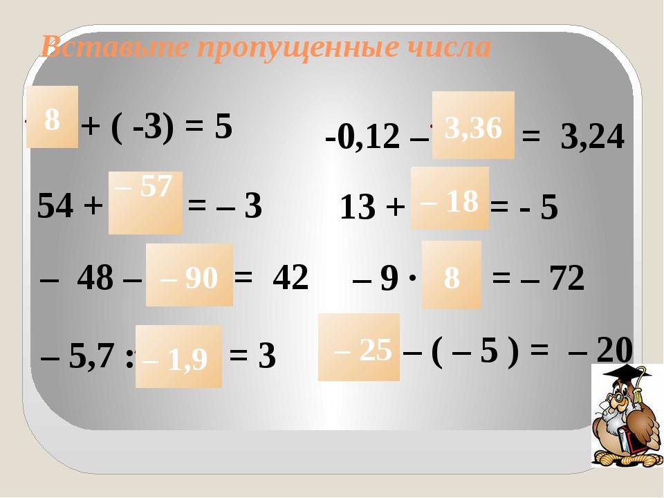 Вставьте пропущенные числа + ( -3) = 5 54 + = – 3 -0,12 – = 3,24 13 + = - 5 –...