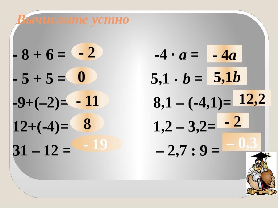 Вычислите устно - 8 + 6 = -4 · а = - 5 + 5 = 5,1 · b = -9+(–2)= 8,1 – (-4,1)=...