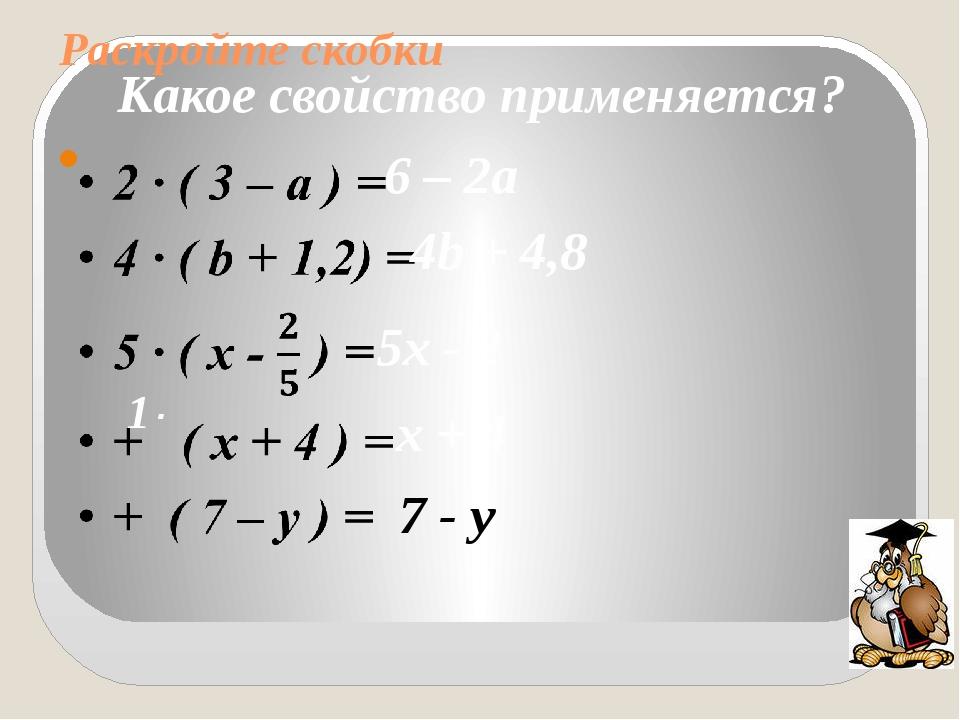 Раскройте скобки  Какое свойство применяется? 6 – 2а 4b + 4,8 5х - 2 1· х +...