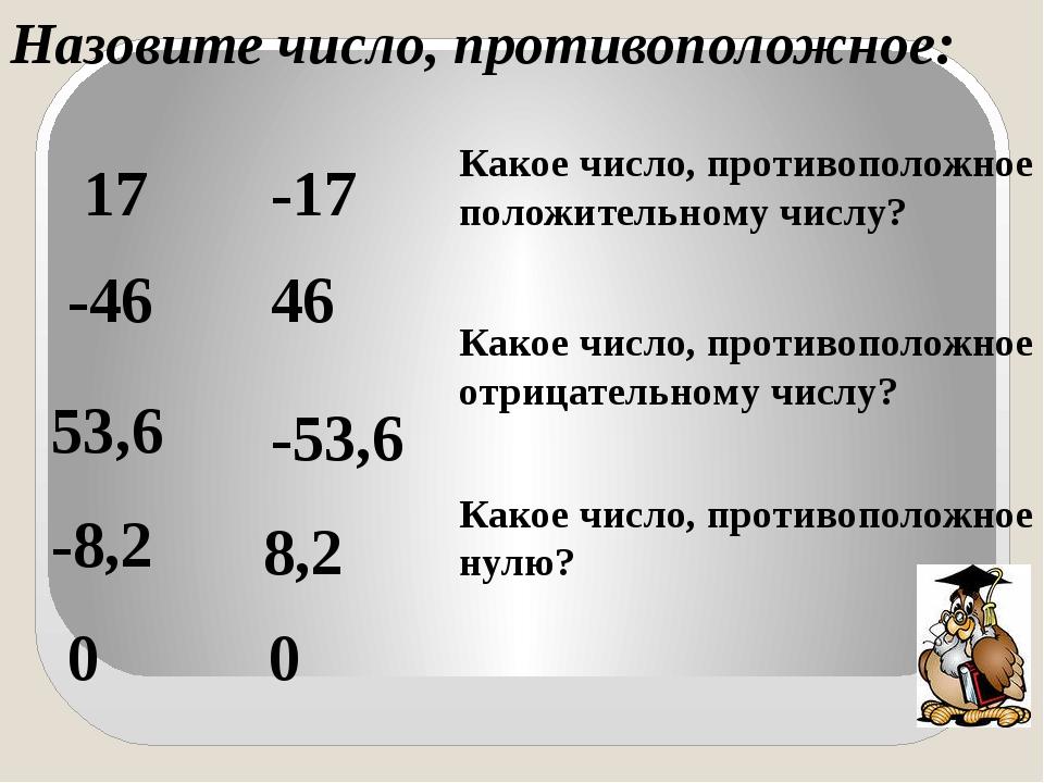 Назовите число, противоположное: 17 -17 -46 46 53,6 -53,6 -8,2 8,2 0 0 Какое...