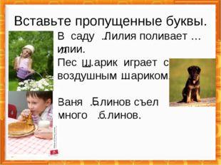В саду …илия поливает …илии. Пес …арик играет с воздушным …ариком. Ваня …лино