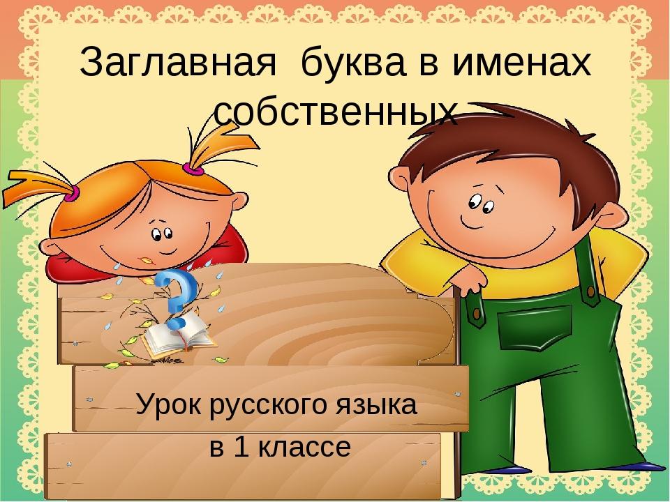 Заглавная буква в именах собственных Урок русского языка в 1 классе
