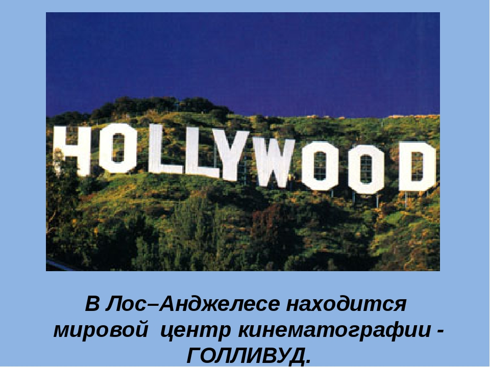 В Лос–Анджелесе находится мировой центр кинематографии - ГОЛЛИВУД.