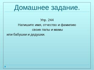 Домашнее задание. Упр. 244 Напишите имя, отчество и фамилию своих папы и мамы