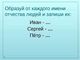 Образуй от каждого имени отчества людей и запиши их: Иван - … Сергей - … Пётр