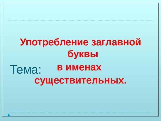 Тема: Употребление заглавной буквы в именах существительных.