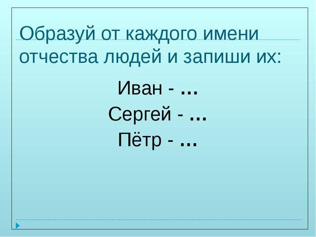Образуй от каждого имени отчества людей и запиши их: Иван - … Сергей - … Пётр...