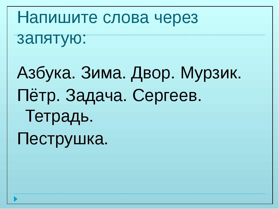 Напишите слова через запятую: Азбука. Зима. Двор. Мурзик. Пётр. Задача. Серге...