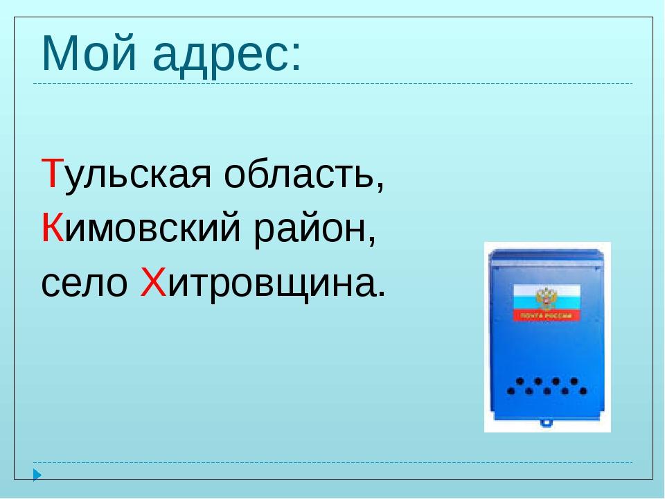 Мой адрес: Тульская область, Кимовский район, село Хитровщина.