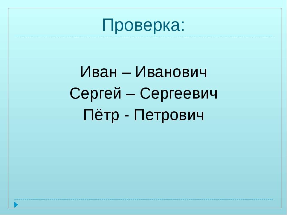 Проверка: Иван – Иванович Сергей – Сергеевич Пётр - Петрович