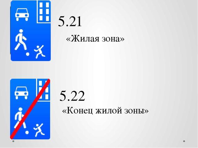 5.21 «Жилая зона» 5.22 «Конец жилой зоны» Т.е. определение жилая зона не всег...