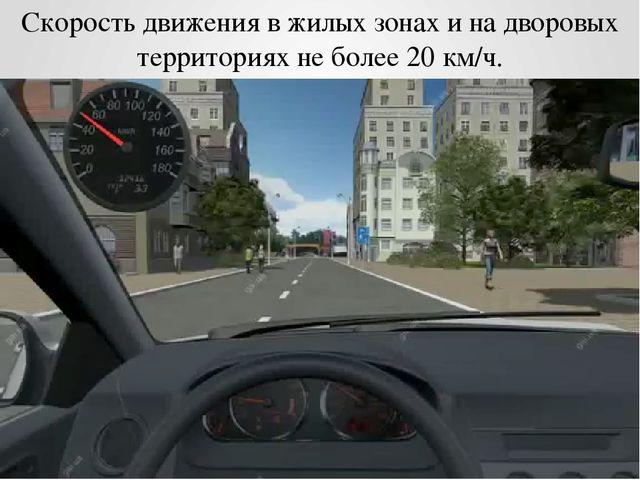 Скорость движения в жилых зонах и на дворовых территориях не более 20 км/ч.