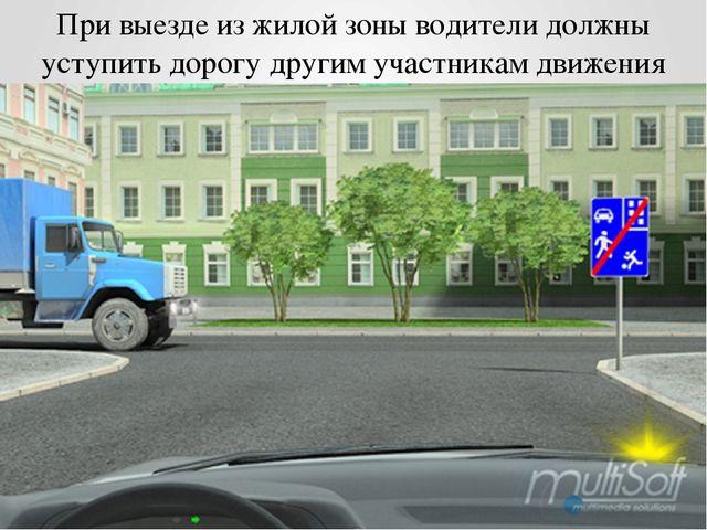 При выезде из жилой зоны водители должны уступить дорогу другим участникам дв...