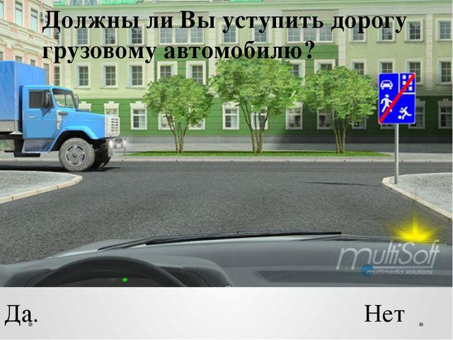 Должны ли Вы уступить дорогу грузовому автомобилю? Да. Нет