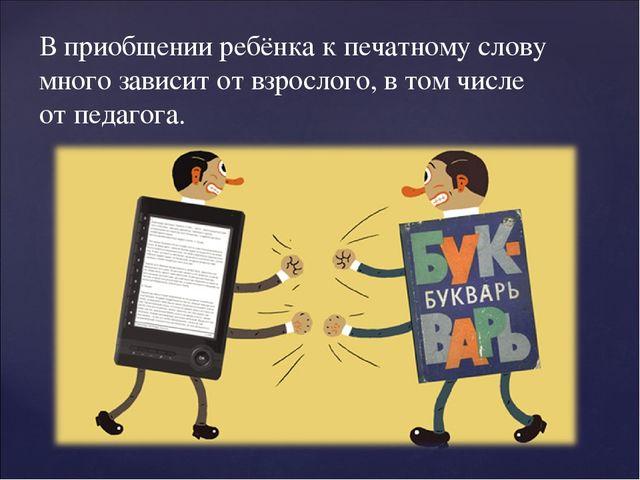 В приобщении ребёнка к печатному слову много зависит от взрослого, в том числ...