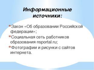 Информационные источники: Закон «Об образовании Российской федерации»; Социал