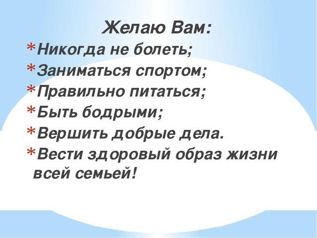 Желаю Вам: Никогда не болеть; Заниматься спортом; Правильно питаться; Быть бо...
