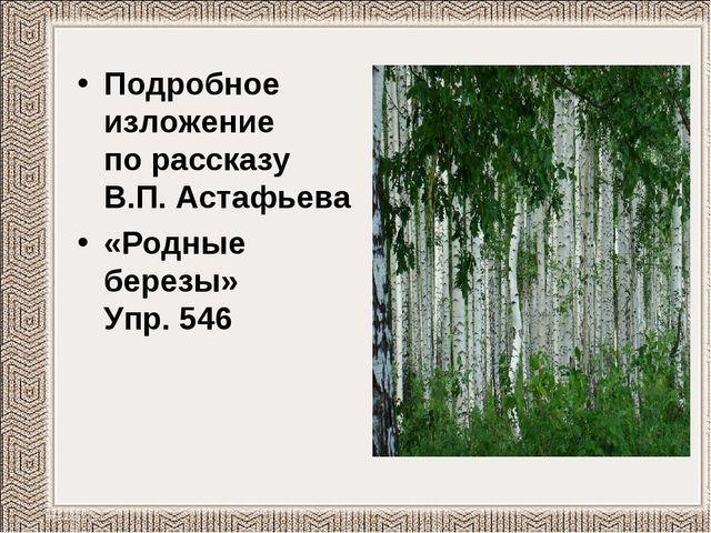 Подробное изложение по рассказу В.П. Астафьева «Родные березы» Упр. 546