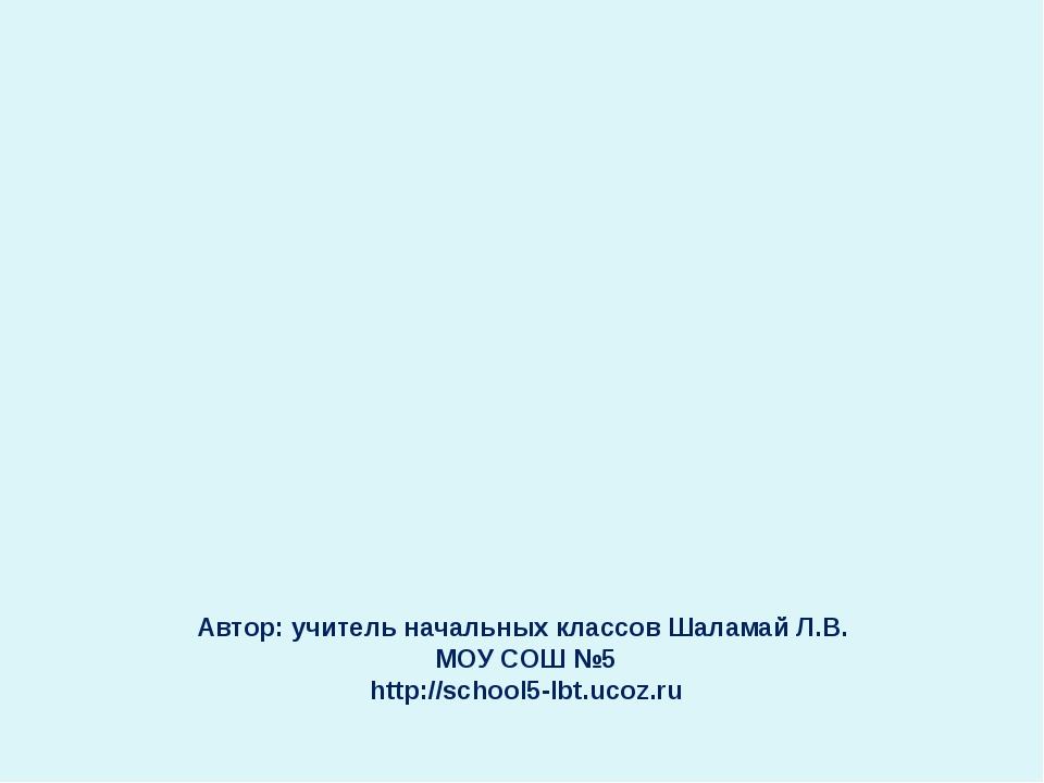 Автор: учитель начальных классов Шаламай Л.В. МОУ СОШ №5 http://school5-lbt....