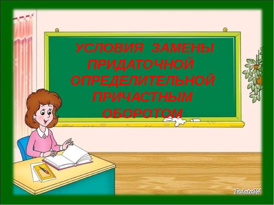 УСЛОВИЯ ЗАМЕНЫ ПРИДАТОЧНОЙ ОПРЕДЕЛИТЕЛЬНОЙ ПРИЧАСТНЫМ ОБОРОТОМ школа - null