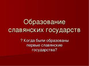 Образование славянских государств ? Когда были образованы первые славянские г