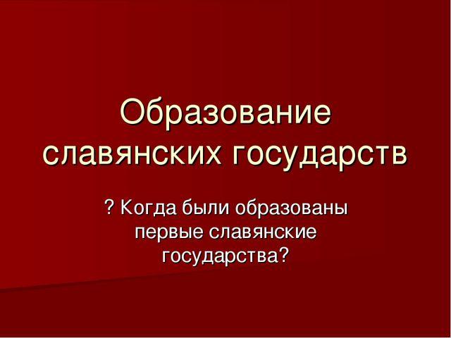 Образование славянских государств ? Когда были образованы первые славянские г...