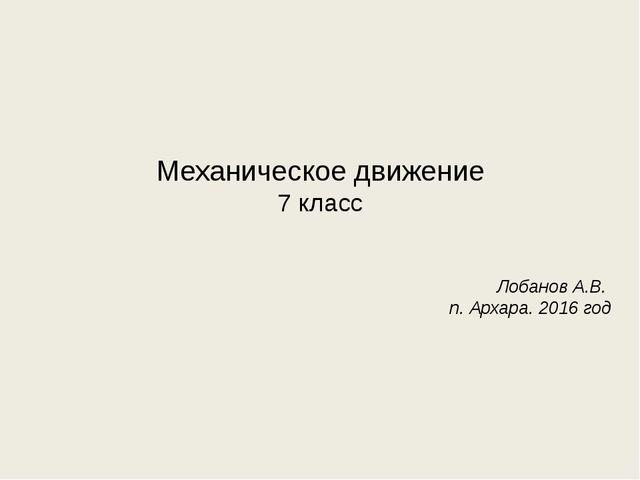 Механическое движение 7 класс Лобанов А.В. п. Архара. 2016 год