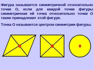 Фигура называется симметричной относительно точки О, если для каждой точки фи