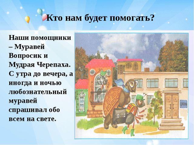 Кто нам будет помогать? Наши помощники – Муравей Вопросик и Мудрая Черепаха....