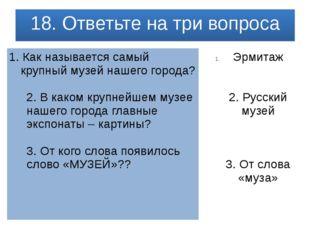 18. Ответьте на три вопроса 1.Как называется самый крупный музей нашего горо