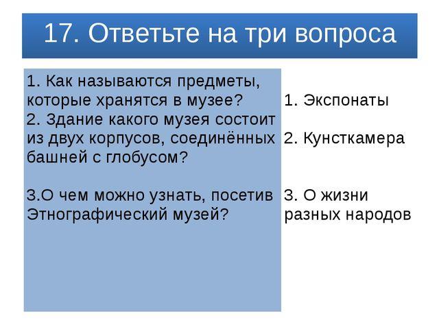 17. Ответьте на три вопроса 1. Как называются предметы, которые хранятся в му...