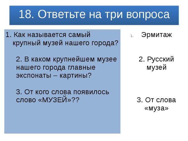 18. Ответьте на три вопроса 1.Как называется самый крупный музей нашего горо...