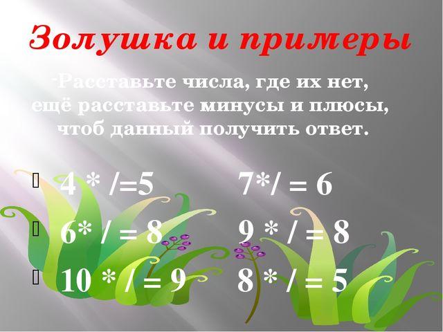 Золушка и примеры 4 * /=5 7*/ = 6 6* / = 8 9 * / = 8 10 * / = 9 8 * / = 5 Рас...