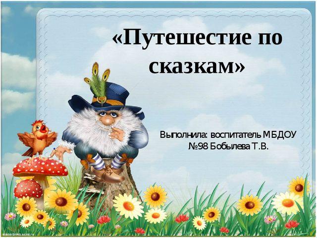«Путешестие по сказкам» Выполнила: воспитатель МБДОУ №98 Бобылева Т.В.